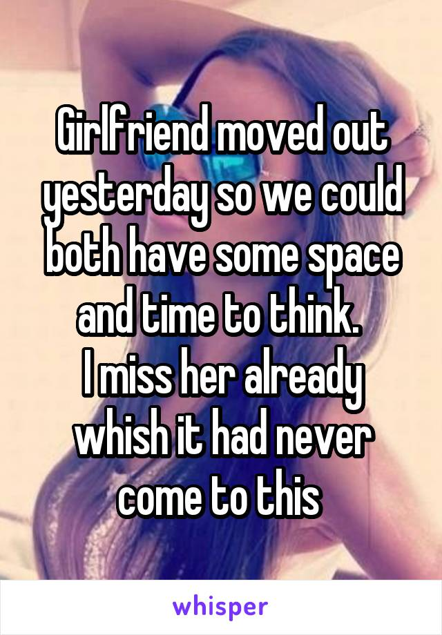 Girlfriend moved out yesterday so we could both have some space and time to think.  I miss her already whish it had never come to this