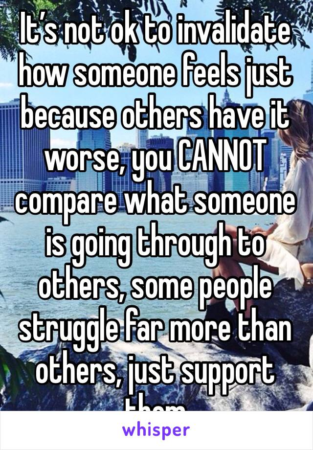 It's not ok to invalidate how someone feels just because others have it worse, you CANNOT compare what someone is going through to others, some people struggle far more than others, just support them