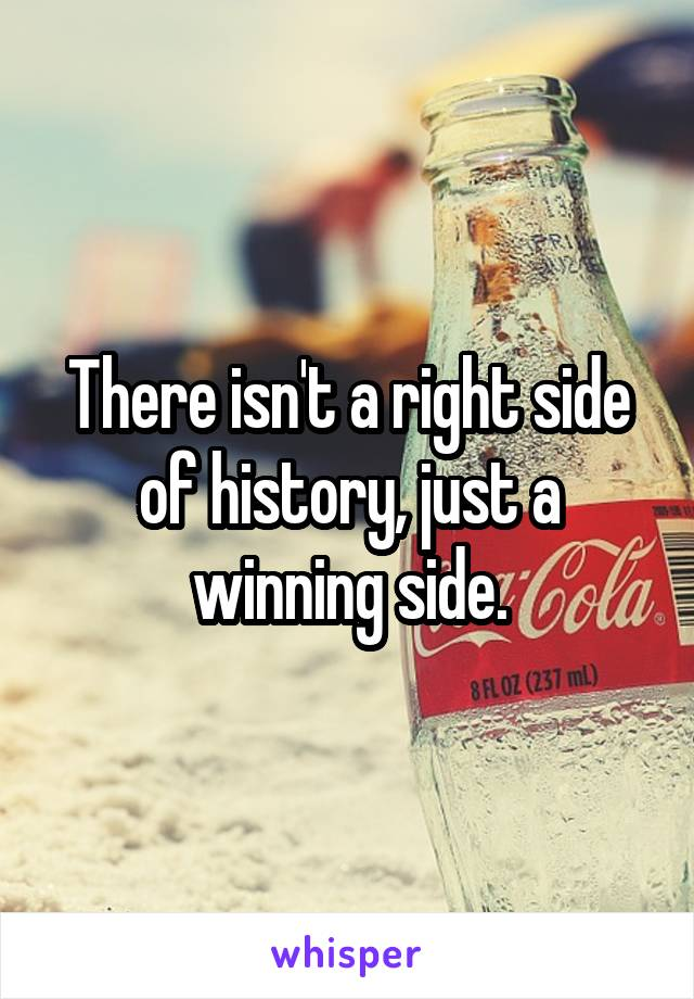 There isn't a right side of history, just a winning side.