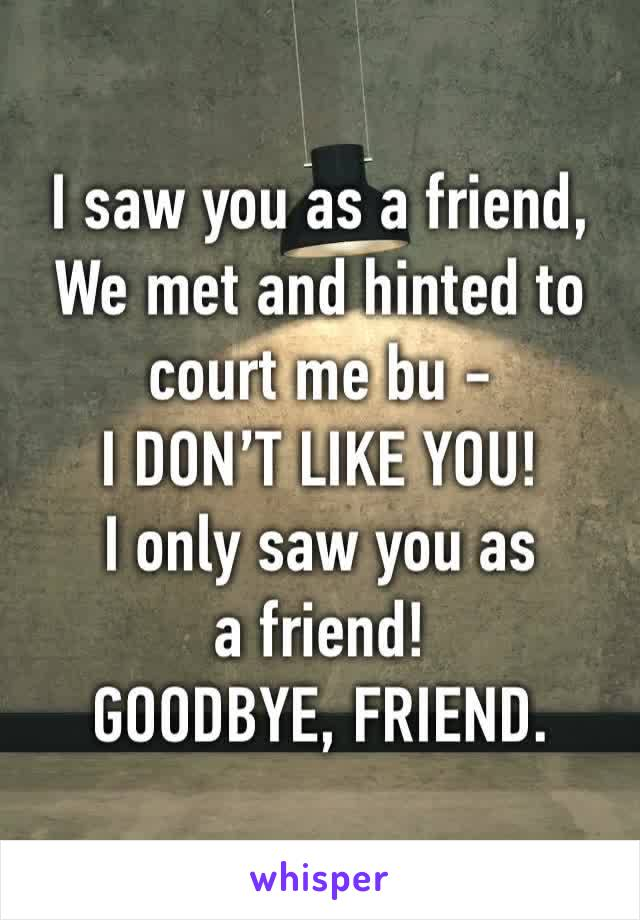 I saw you as a friend, We met and hinted to court me bu -  I DON'T LIKE YOU!  I only saw you as a friend! GOODBYE, FRIEND.