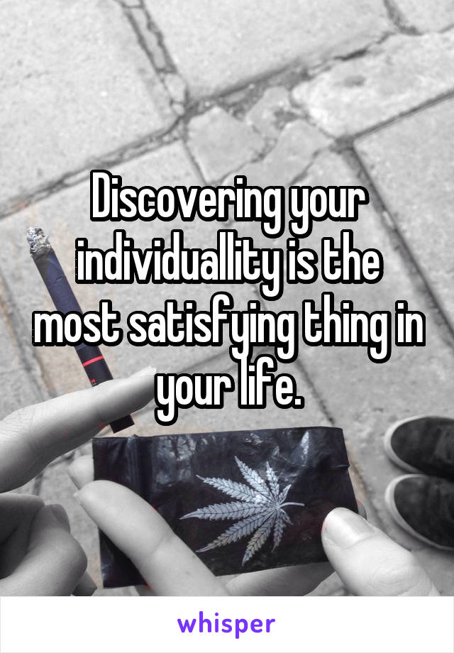 Discovering your individuallity is the most satisfying thing in your life.