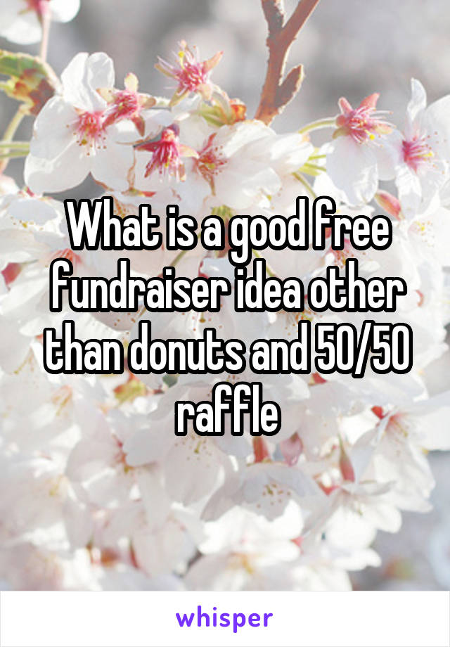 What is a good free fundraiser idea other than donuts and 50/50 raffle