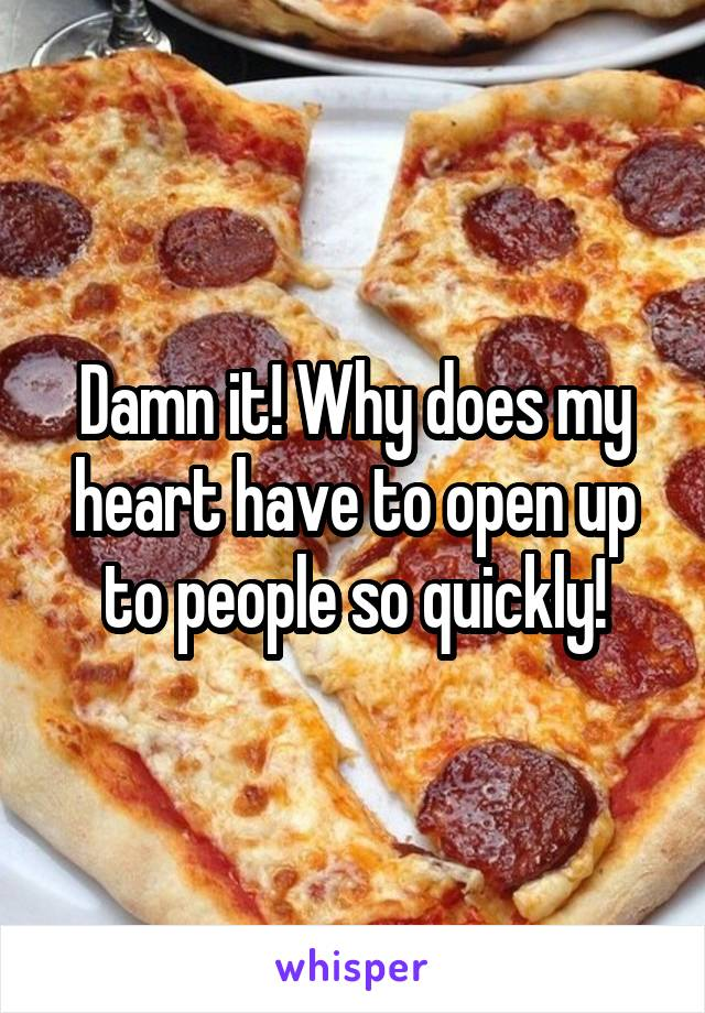 Damn it! Why does my heart have to open up to people so quickly!
