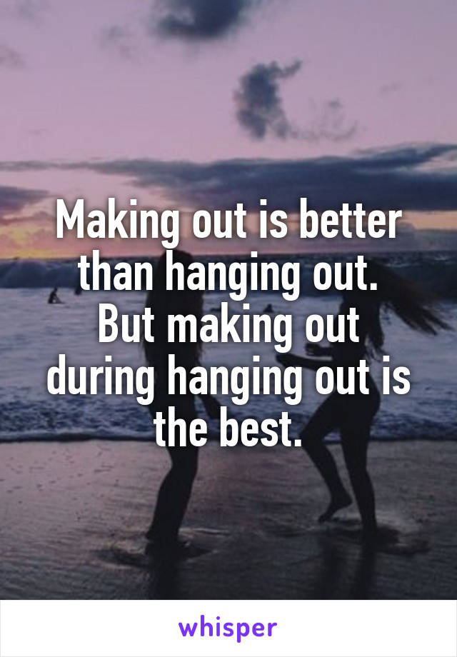 Making out is better than hanging out. But making out during hanging out is the best.