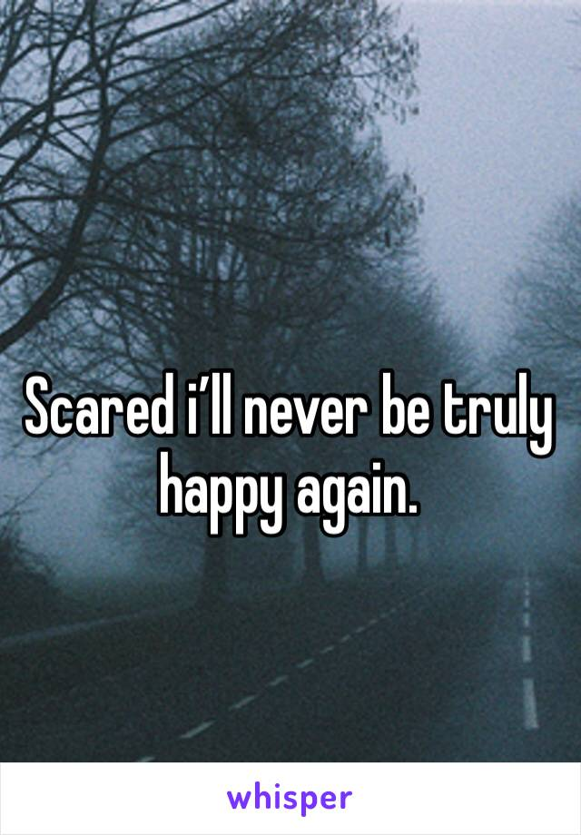 Scared i'll never be truly happy again.