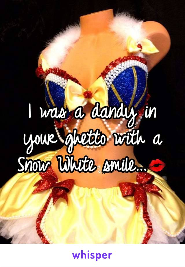 I was a dandy in your ghetto with a Snow White smile...💋