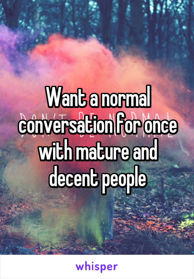 Want a normal conversation for once with mature and decent people