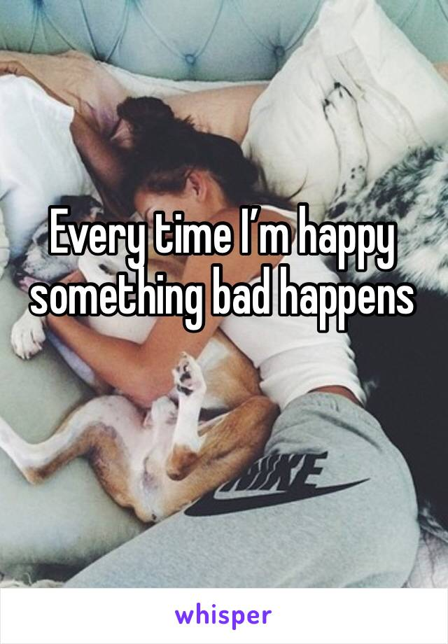 Every time I'm happy something bad happens