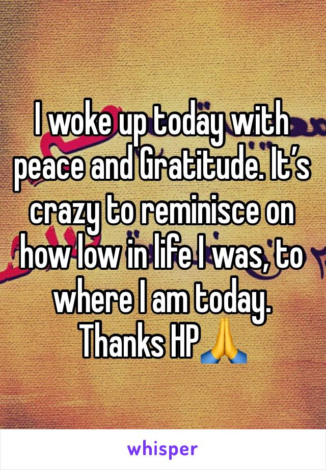 I woke up today with peace and Gratitude. It's crazy to reminisce on how low in life I was, to where I am today. Thanks HP🙏