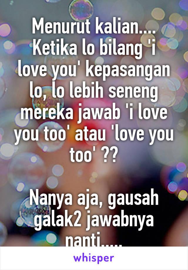 Menurut kalian.... Ketika lo bilang 'i love you' kepasangan lo, lo lebih seneng mereka jawab 'i love you too' atau 'love you too' ??  Nanya aja, gausah galak2 jawabnya nanti.....