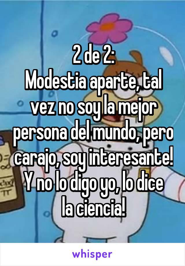 2 de 2: Modestia aparte, tal vez no soy la mejor persona del mundo, pero carajo, soy interesante! Y no lo digo yo, lo dice la ciencia!