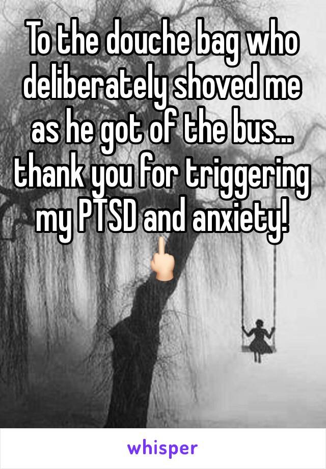 To the douche bag who deliberately shoved me as he got of the bus... thank you for triggering my PTSD and anxiety!  🖕🏻