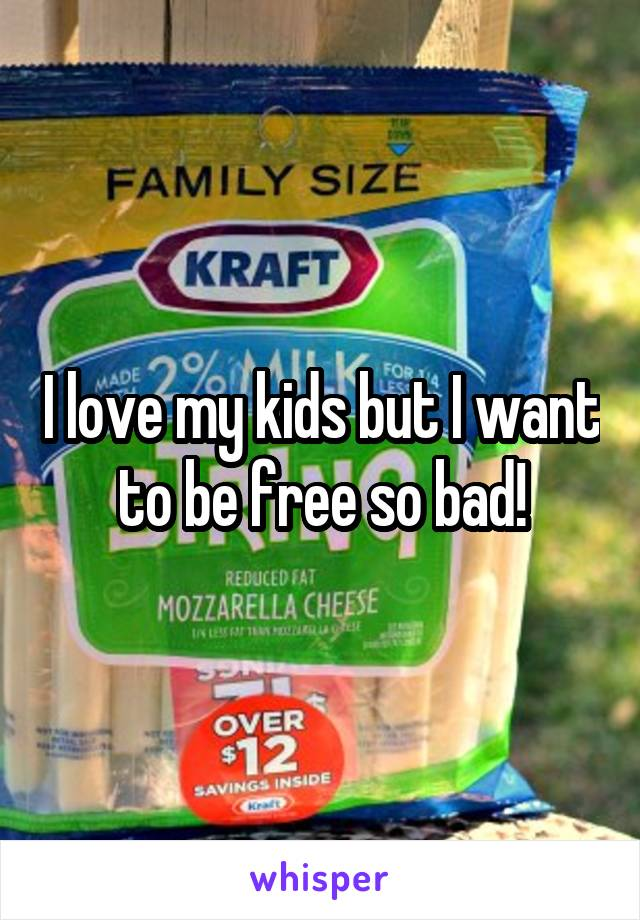 I love my kids but I want to be free so bad!
