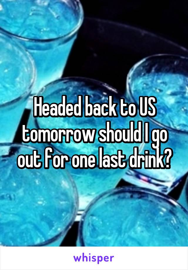Headed back to US tomorrow should I go out for one last drink?