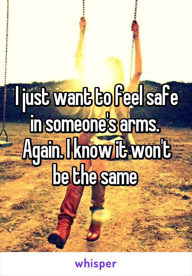 I just want to feel safe in someone's arms.  Again. I know it won't be the same