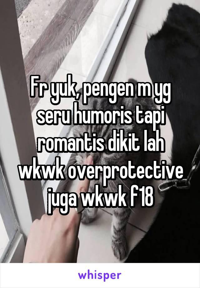 Fr yuk, pengen m yg seru humoris tapi romantis dikit lah wkwk overprotective juga wkwk f18