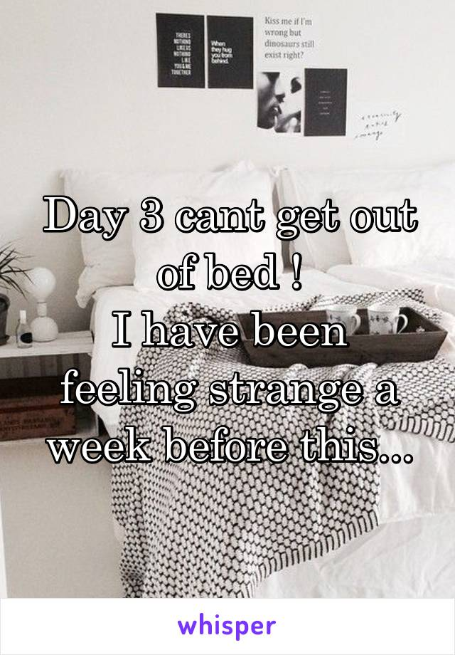 Day 3 cant get out of bed ! I have been feeling strange a week before this...