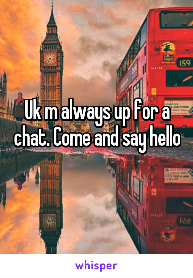 Uk m always up for a chat. Come and say hello
