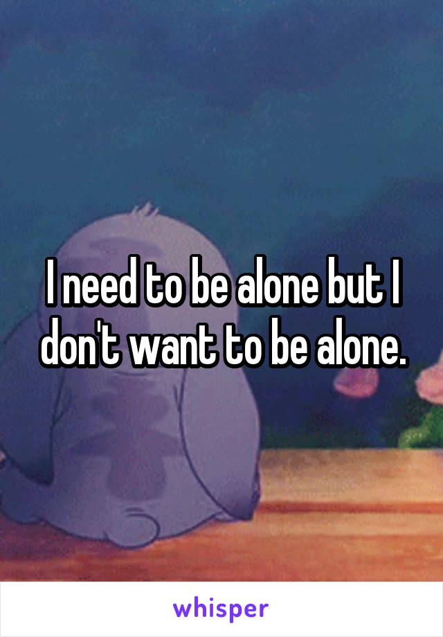 I need to be alone but I don't want to be alone.