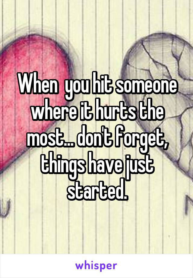 When  you hit someone where it hurts the most... don't forget, things have just started.