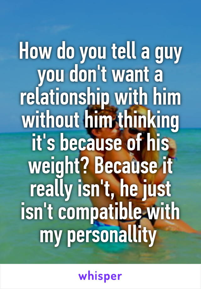 How do you tell a guy you don't want a relationship with him without him thinking it's because of his weight? Because it really isn't, he just isn't compatible with my personallity