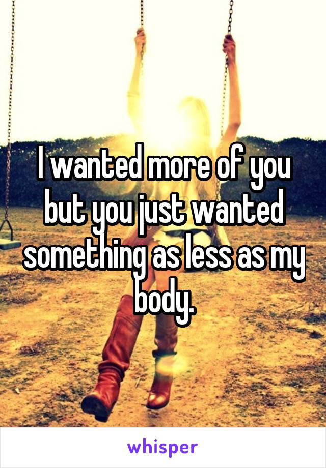 I wanted more of you but you just wanted something as less as my body.