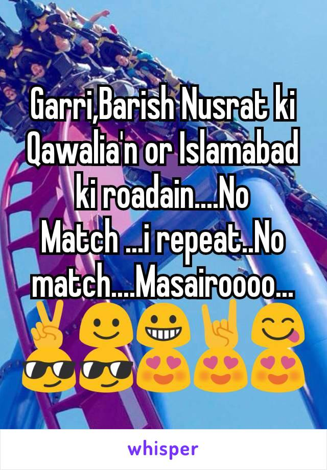 Garri,Barish Nusrat ki Qawalia'n or Islamabad ki roadain....No Match ...i repeat..No match....Masairoooo...✌☺😀🤘😋😎😎😍😍😍