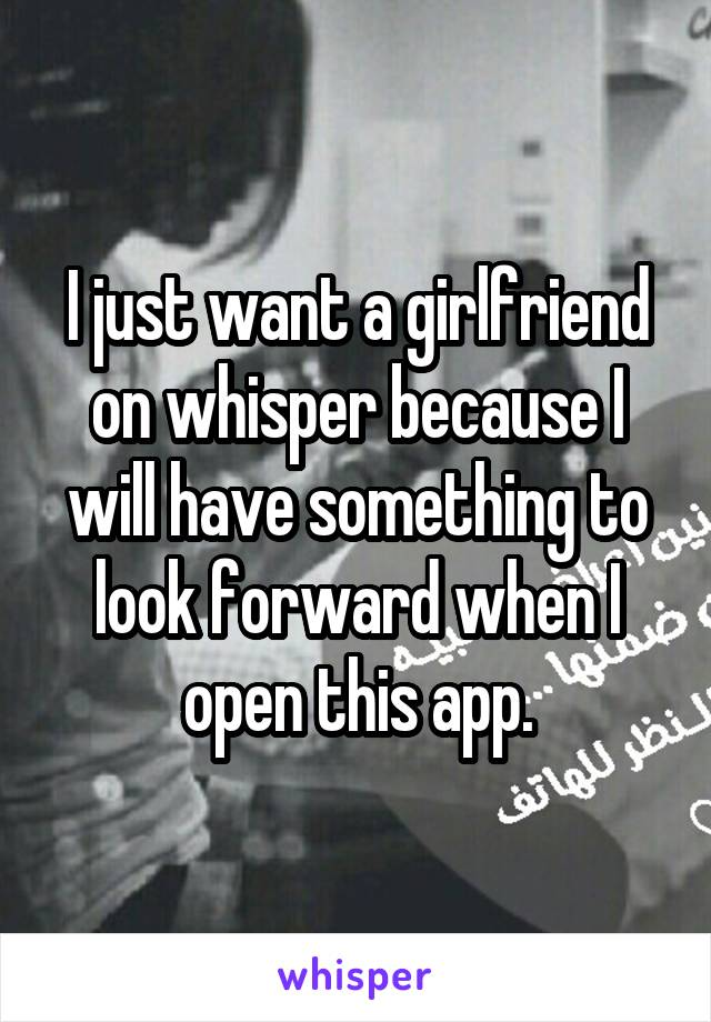 I just want a girlfriend on whisper because I will have something to look forward when I open this app.