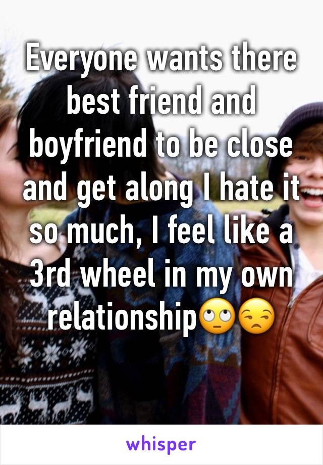 Everyone wants there best friend and boyfriend to be close and get along I hate it so much, I feel like a 3rd wheel in my own relationship🙄😒