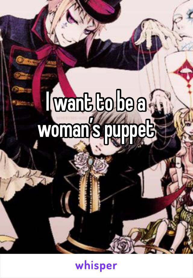 I want to be a woman's puppet