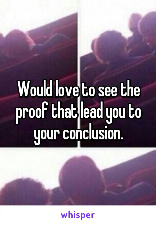 Would love to see the proof that lead you to your conclusion.