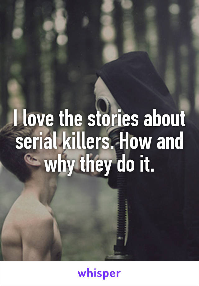 I love the stories about serial killers. How and why they do it.