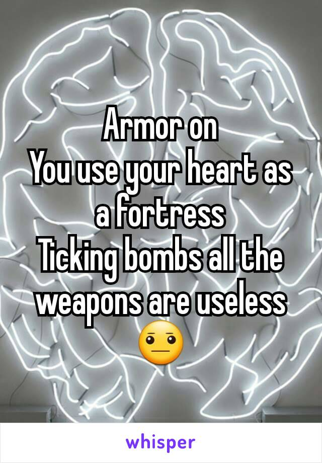 Armor on You use your heart as a fortress Ticking bombs all the weapons are useless 😐
