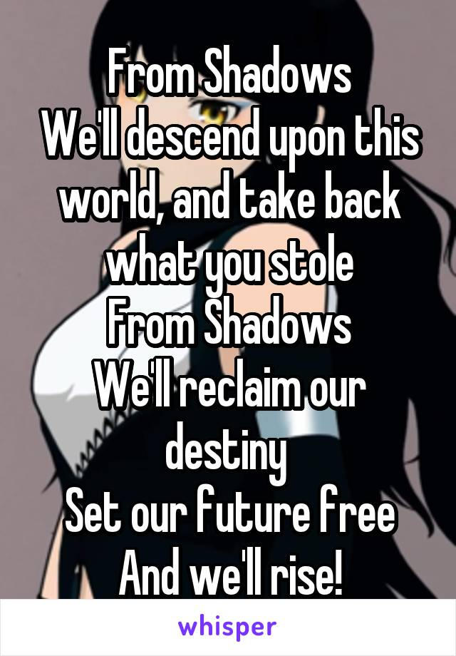 From Shadows We'll descend upon this world, and take back what you stole From Shadows We'll reclaim our destiny  Set our future free And we'll rise!