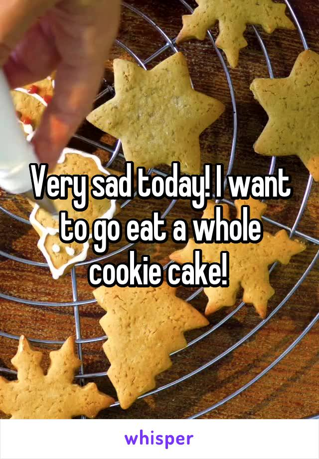 Very sad today! I want to go eat a whole cookie cake!