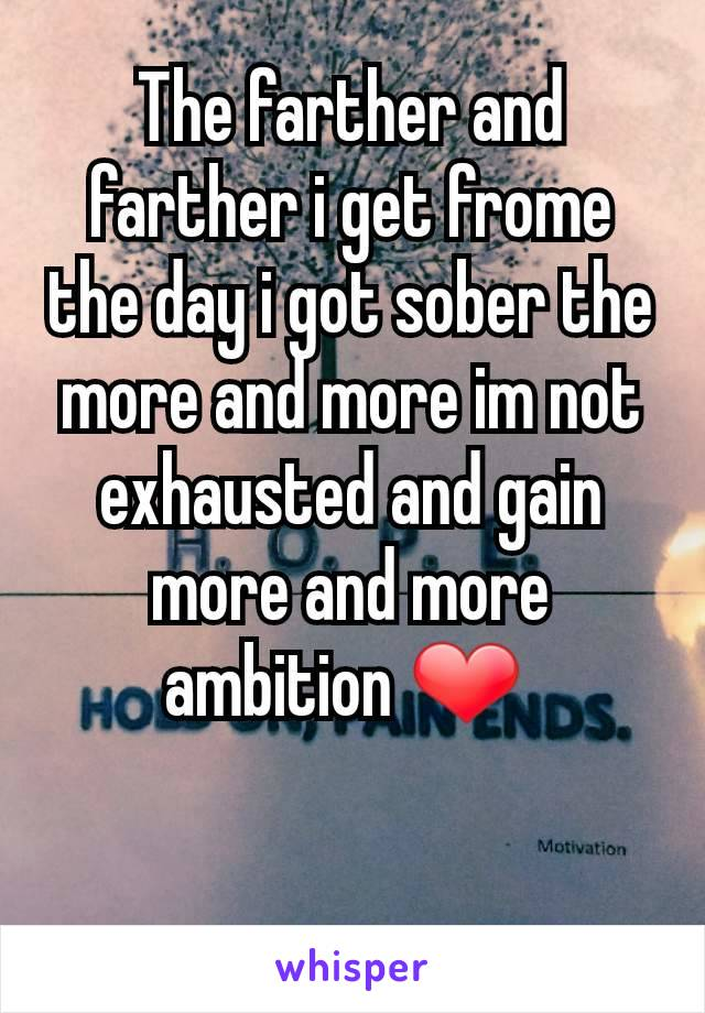 The farther and farther i get frome the day i got sober the more and more im not exhausted and gain more and more ambition ❤