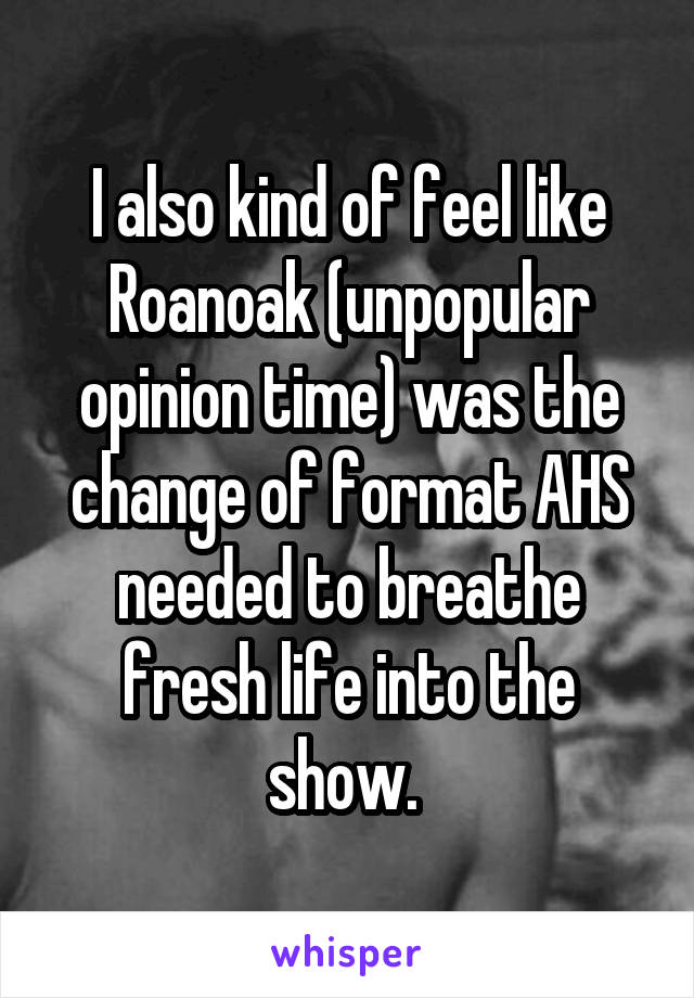 I also kind of feel like Roanoak (unpopular opinion time) was the change of format AHS needed to breathe fresh life into the show.