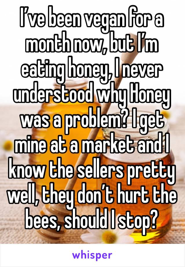 I've been vegan for a month now, but I'm eating honey, I never understood why Honey was a problem? I get  mine at a market and I know the sellers pretty well, they don't hurt the bees, should I stop?