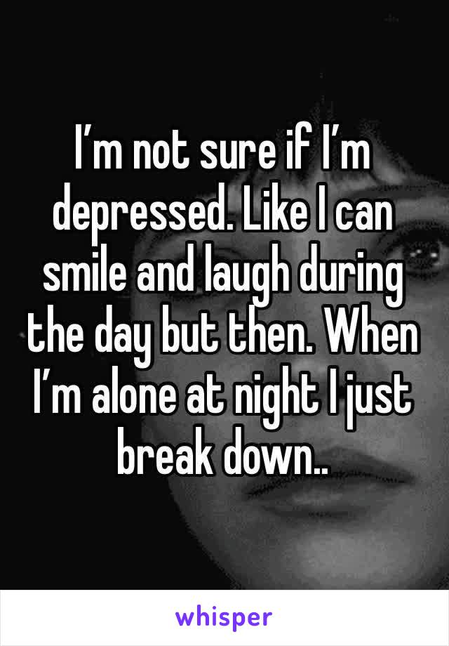 I'm not sure if I'm depressed. Like I can smile and laugh during the day but then. When I'm alone at night I just break down..