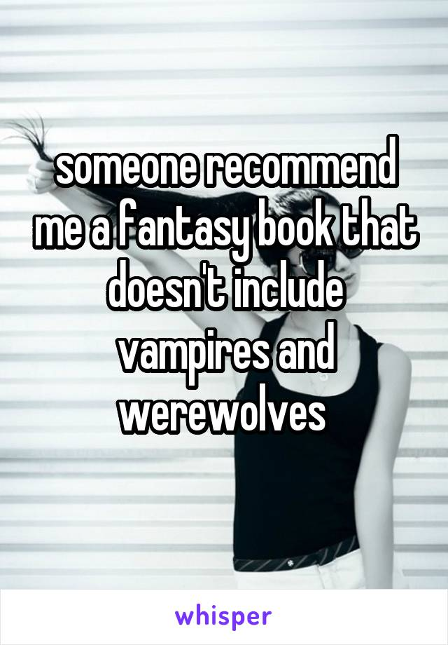 someone recommend me a fantasy book that doesn't include vampires and werewolves