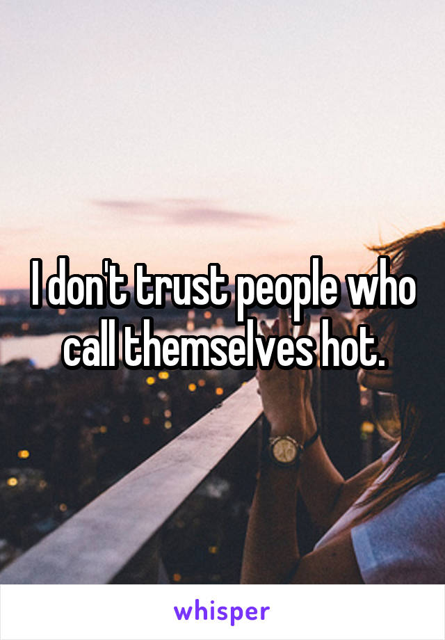 I don't trust people who call themselves hot.