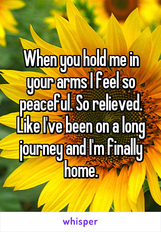 When you hold me in your arms I feel so peaceful. So relieved. Like I've been on a long journey and I'm finally home.