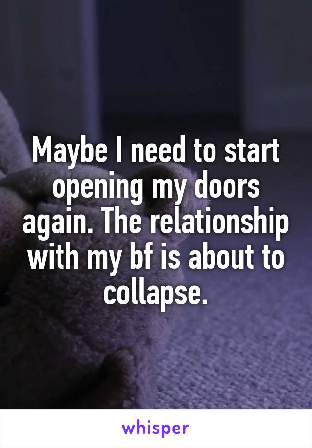 Maybe I need to start opening my doors again. The relationship with my bf is about to collapse.