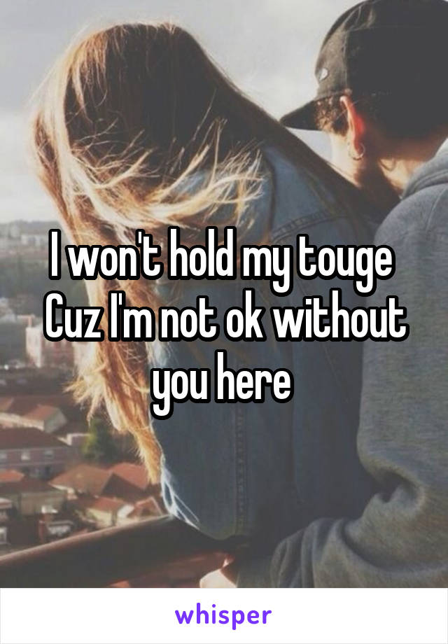 I won't hold my touge  Cuz I'm not ok without you here