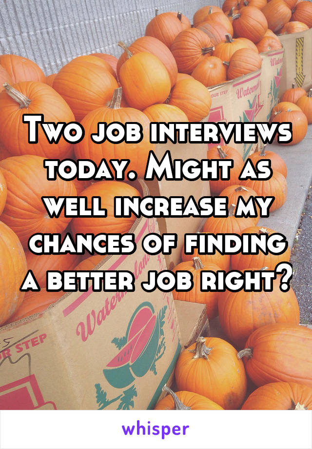 Two job interviews today. Might as well increase my chances of finding a better job right?