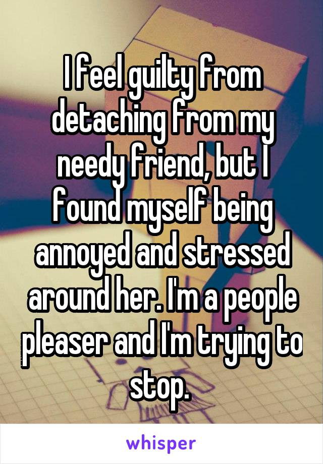 I feel guilty from detaching from my needy friend, but I found myself being annoyed and stressed around her. I'm a people pleaser and I'm trying to stop.