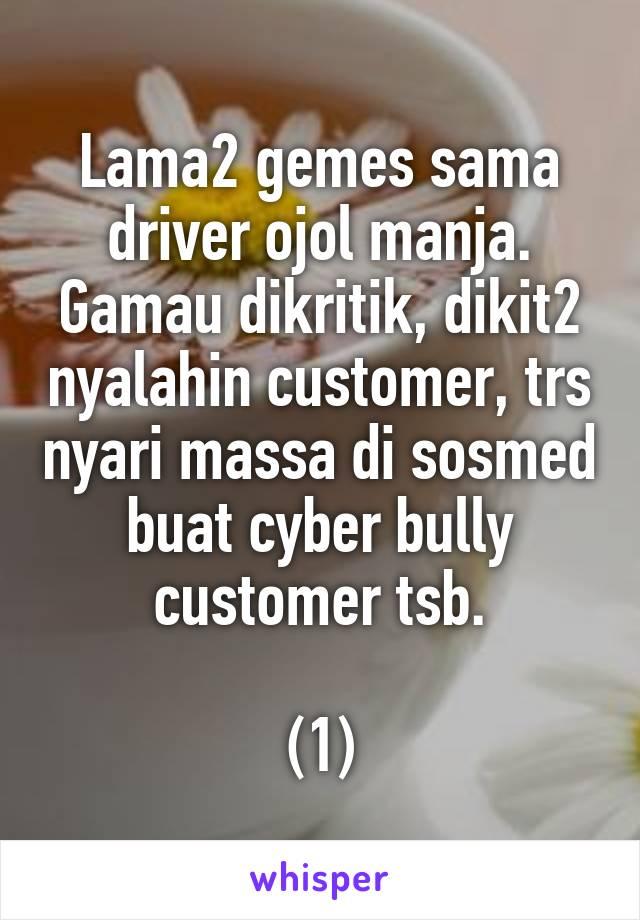 Lama2 gemes sama driver ojol manja. Gamau dikritik, dikit2 nyalahin customer, trs nyari massa di sosmed buat cyber bully customer tsb.  (1)