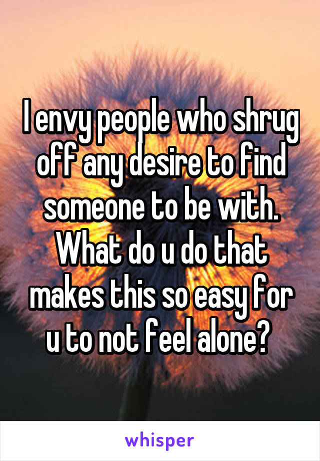 I envy people who shrug off any desire to find someone to be with. What do u do that makes this so easy for u to not feel alone?