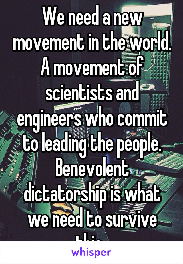 We need a new movement in the world. A movement of scientists and engineers who commit to leading the people. Benevolent dictatorship is what we need to survive this.
