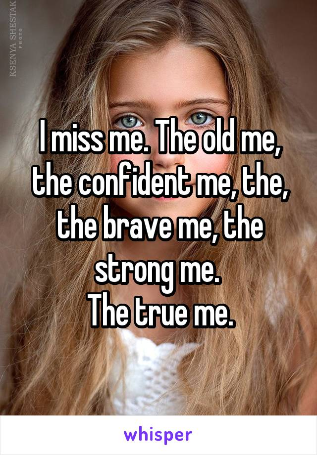 I miss me. The old me, the confident me, the, the brave me, the strong me.  The true me.